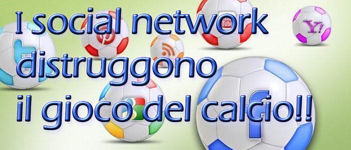 I social network distruggono il gioco del calcio!!