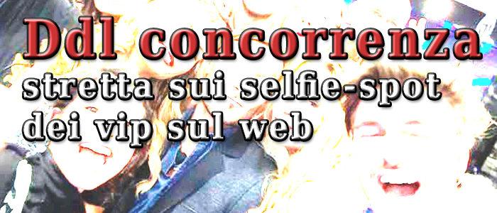 Ddl concorrenza, stretta sui selfie-spot dei vip sul web