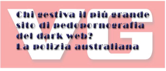 Chi gestiva il piú grande sito di pedopornografia del dark web? La polizia australiana
